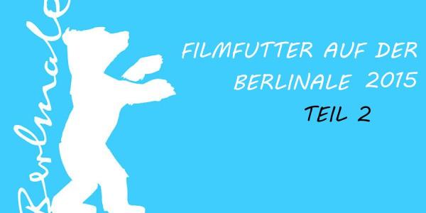 Filmfutter auf der Berlinale 2015 – Teil 2